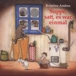 Suppe, satt, es war einmal Text und Bilder: Kristina Andres Bloomsbury Kinder- und Jugendbuch, Berlin 2012 ars edition, München 2013